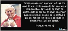 Desejo para cada um a paz que só Deus, por meio de Jesus cristo, nos pode dar: a paz que é obra da justiça, da verdade, do amor, da solidariedade, da paz que os povos só atingem quando seguem os ditames da lei de Deus, a paz que faz que os homens e os povos se sintam irmãos uns dos outros. (Papa João Paulo II)