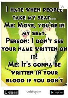 I hate when people take my seat... Me: Move, you're in my seat ...