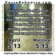 """April 13th (5:13) Matthew 5:13 """"You are the salt of the earth. But if the salt loses its saltiness, how can it be made salty again? It is no longer good for anything, except to be thrown out and trampled by men."""