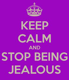 Google Image Result for http://sd.keepcalm-o-matic.co.uk/i/keep-calm-and-stop-being-jealous.png