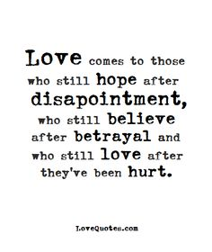 Love comes to those who still hope after disappointment, who still believe after betrayal and who still love after they've been hurt. - Love Quotes - https://www.lovequotes.com/love-comes/
