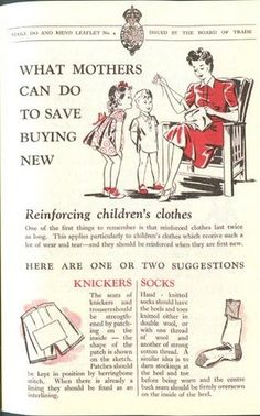 British Government's leaflets advising women (of course then men didn't do any household chores!) how to make new clothes last longer. On the bottom left they recommend sewing a patch of fabric on the back of short trousers and pants (underwear). On the right they suggest knitting socks with double yarn on toes and heels where they are more likely to wear into holes. Alternatively, darn these areas before new sock are worn.