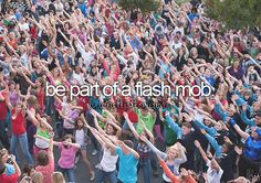 be part of a flash mob #bucketlist