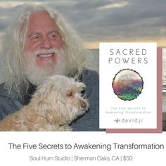 March 24, 2018   Soul Hum Studio   Sherman Oaks, CA   $50  The Five Secrets to Personal Transformation with davidji In every moment, you have the ability to make the most brilliant choice – the one that will align you with the Universe; the one that will take your life to the next level; the one that will awaken the magnificence that rests at your very core.