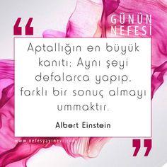 Aptallığın en büyük kanıtı; Aynı şeyi yapıp farklı sonuç almayı ummaktır. Albert Einstein