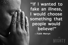 """I'm not making it up. If I wanted to fake an illness, I would choose something that people would believe!"" —Faith Merryn"
