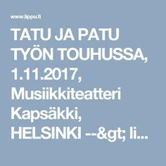 TATU JA PATU TYÖN TOUHUSSA, 1.11.2017, Musiikkiteatteri Kapsäkki, HELSINKI --> lippu.fi
