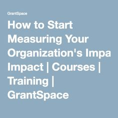 How to Start Measuring Your Organization's Impact | Courses | Training | GrantSpace