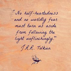 """""""No half-heartedness and no worldly fear must turn us aside from following the light unflinchingly."""" - J.R.R. Tolkien"""