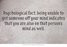 Psychological fact, being unable to get someone off your mind indicates that you are also on that person's mind as well.