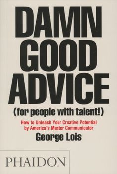 More Good Advice: Buy The Book, D*mn Good Advice, by George Lois — DESIGNED w/ Carla Aston