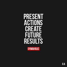 Present Actions Create Future Results