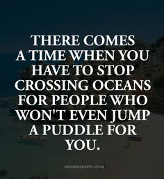 There comes a time when you have to stop crossing oceans for people who won`t even jump a puddle for you.