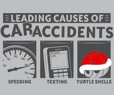 So please don't speed, text, or throw turtle shells while you're driving.