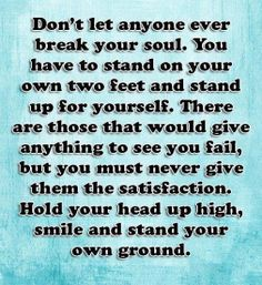 Don't let anyone ever break your soul. You have to stand on your own two feet and stand up for yourself. New Quotes, Great Quotes, Quotes To Live By, Funny Quotes, Life Quotes, Inspirational Quotes, Random Quotes, Soul Quotes, Faith Quotes