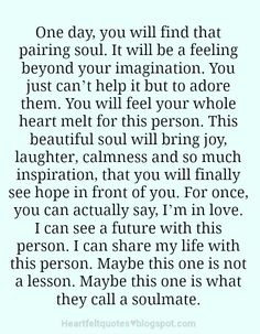 Heartfelt  Love And Life Quotes: One day, you will find that pairing soul. It will be a feeling beyond your imagination.