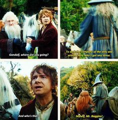 """""""Gandalf, where are you going?"""" """"To seek the company of the only around here who's got any sense."""" """"And who's that?"""" """"MYSELF, Mr. Baggins!"""""""