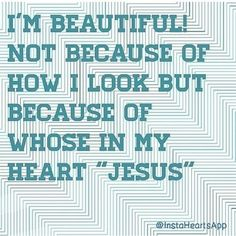 """I'm beautiful not because of how I look but because of whose in my heart """"Jesus""""-#Love #quote"""