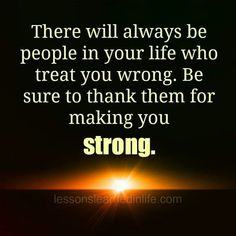 There will always be people in your life who treat you wrong. Be sure to thank them for making you strong. Quotes To Live By, Me Quotes, Motivational Quotes, Inspirational Quotes, Inspiring Sayings, Humor Quotes, People Quotes, Quotable Quotes, Lessons Learned In Life