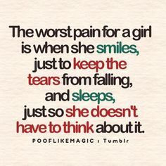 The worst pain for a girl is when she smiles just to keep the tears from falling, and sleeps just so she doesn't have to think about it.