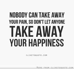 Nobody can take away your pain, so don't let anyone take away your happiness. #wisdom #quotes #sayings