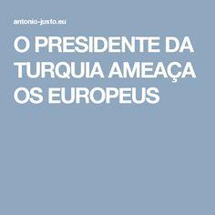 O PRESIDENTE DA TURQUIA  AMEAÇA OS EUROPEUS