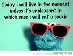 Today I will live in the moment, unless it's unpleasant, in which case, I will eat a cookie
