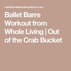 Ballet Barre Workout from Whole Living | Out of the Crab Bucket