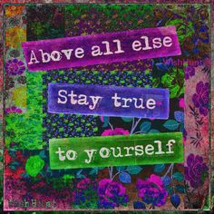 Above all else stay true to yourself
