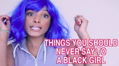 THINGS YOU SHOULD NEVER SAY TO A BLACK GIRL (+playlist)