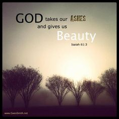Isaiah 61:3....He gives me beauty for ashes, strength for fear, gladness for mourning and peace for despair...