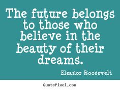 Eleanor Roosevelt picture quotes - The future belongs to those who believe in the beauty of their.. - Motivational quotes