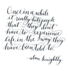Once in a while it really hits people that they don't have to experience life in the way they have been told to. ~ Alan Knightly