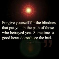 """""""Forgive yourself for the blindness that put you in the path of those who betrayed you. Sometimes a good heart doesn't see the bad."""""""
