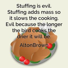Stuffing is evil. #Stuffing adds mass so it slows the #cooking. Evil because the longer the bird cooks the drier it will be. Alton Brown #quote