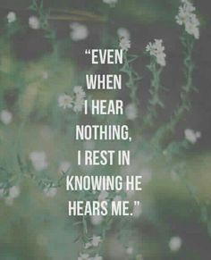 """""""Even when I hear nothing, I rest in knowing He hears me."""""""