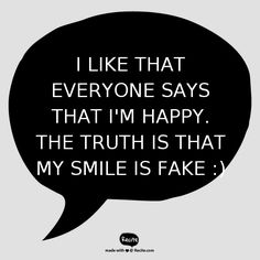I like that everyone says that i'm happy. The truth is that my smile is fake :) - Quote From Recite.com #RECITE #QUOTE