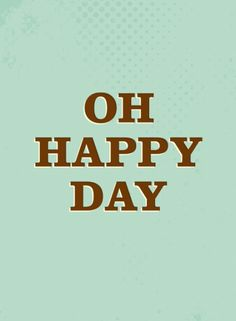 OH HAPPY DAY.