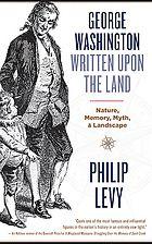 George Washington Written Upon the Land : Nature, Memory, Myth & Landscape