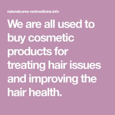 We are all used to buy cosmetic products for treating hair issues and improving the hair health.