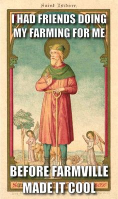 Saint Isidore The Farmer was often late for work because of attending Mass.  Angels would come do his plowing for him.
