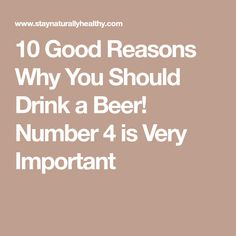 10 Good Reasons Why You Should Drink a Beer! Number 4 is Very Important