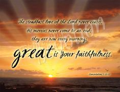 """The Unending Love  Lamentations 3:22-24 -  The steadfast love of the Lord never ceases;  his mercies never come to an end;  they are new every morning;  great is your faithfulness.  """"The Lord is my portion,"""" says my soul,  """"therefore I will hope in him.""""     Grace to you and peace from him who is and who was and who is to come, and from the seven spirits who are before his throne.  Co-Worker in Christ's Vineyard Justin Solomon SJ www.theophonyfm.com"""
