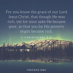 """""""For you know the grace of our Lord Jesus Christ, thatthough He was rich, yet for your sake He became poor, so that you by His poverty might become rich."""" 2 Corinthians 8:9 #Scripture #Bible"""