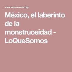 México, el laberinto de la monstruosidad - LoQueSomos