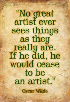 No great artist ever sees things as they really are if he did he would cease to be an artist