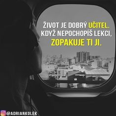 Život je dobrý učitel. Když nepochopíš lekci, zopakuje ti ji.  #motivace #uspech #motivacia #czech #slovak #czechgirl #czechboy #slovakgirl #slovakboy #citaty #business #lifequotes #entrepreneur #success #motivation Words Can Hurt, True Words, Motto, Favorite Quotes, Quotations, It Hurts, Wisdom, Thoughts, Humor