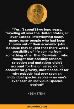 Yes, [I spent] two long years, traveling all over the United States, all over Europe, interviewing many, many, many people who had been thrown out of their academic jobs because they taught that there was a possibility of life coming from something other than Darwinism, who thought that possibly random selection and mutations didn't account for the universe, didn't account for gravity, didn't account for why nobody had ever seen an individual species evolve -- no one's ever seen an…