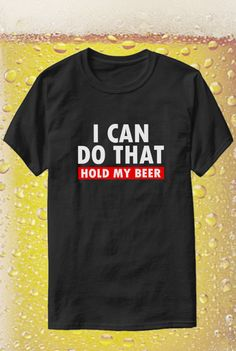 I Can Do That. HOLD MY BEER. Funny quote mens t-shirt gift for him. Beer drinker gift ideas, inappropriate trouble maker drinking drunk sarcasm humor, drank too much funny sarcastic quotes, sip sip sippin, beer lover boyfriend gifts, college frat party outfit ideas, I love beer, t-shirt to wear for a fun night out with friends at a bar or pub, party supplies, travel to brewery wedding, cheers and beers, thirsty thursday, drank too much funny quotes. This is an affiliate link.