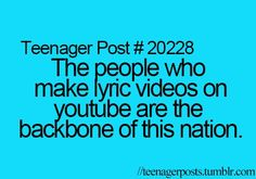 Teenager Post: The people who make lyric videos on YouTube are the backbone of this nation.